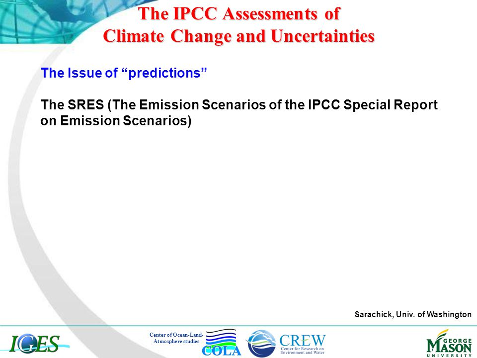 The Issue of predictions The SRES (The Emission Scenarios of the IPCC Special Report on Emission Scenarios) The IPCC Assessments of Climate Change and Uncertainties Sarachick, Univ.