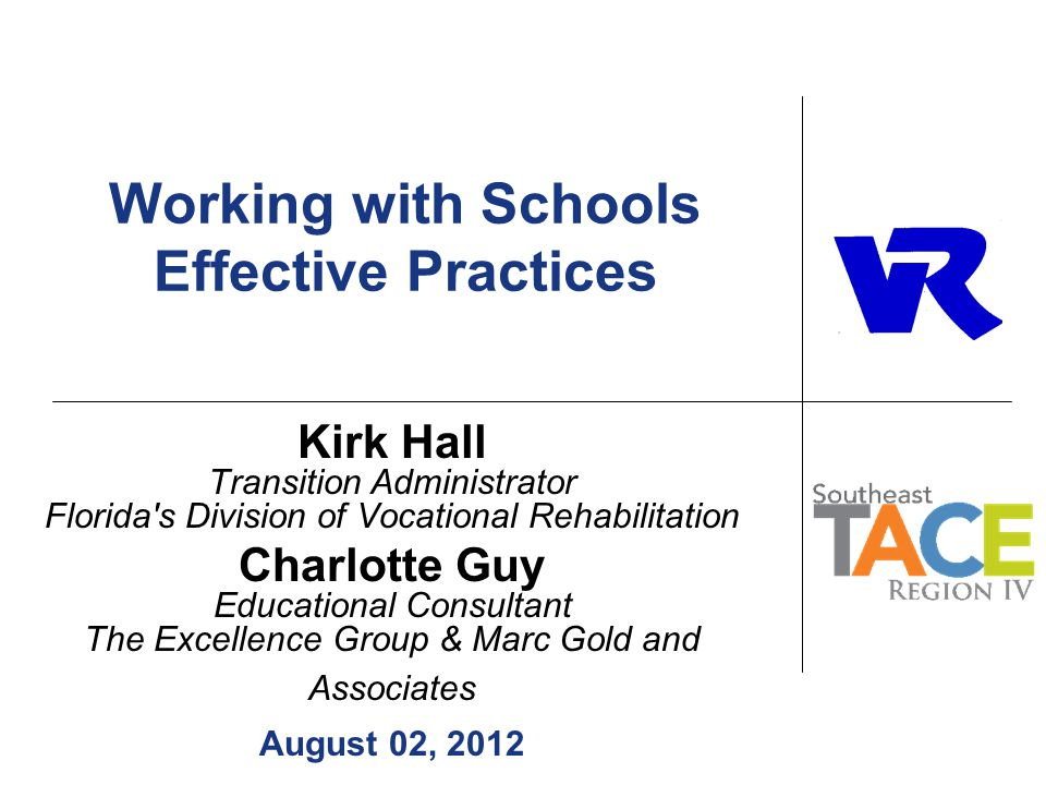Working with Schools Effective Practices Kirk Hall Transition Administrator Florida s Division of Vocational Rehabilitation Charlotte Guy Educational Consultant The Excellence Group & Marc Gold and Associates August 02, 2012
