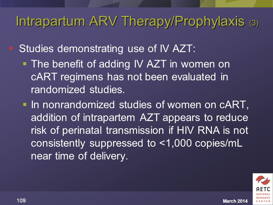 Intrapartum ARV Therapy/Prophylaxis (3)  Studies demonstrating use of IV AZT:  The benefit of adding IV AZT in women on cART regimens has not been e