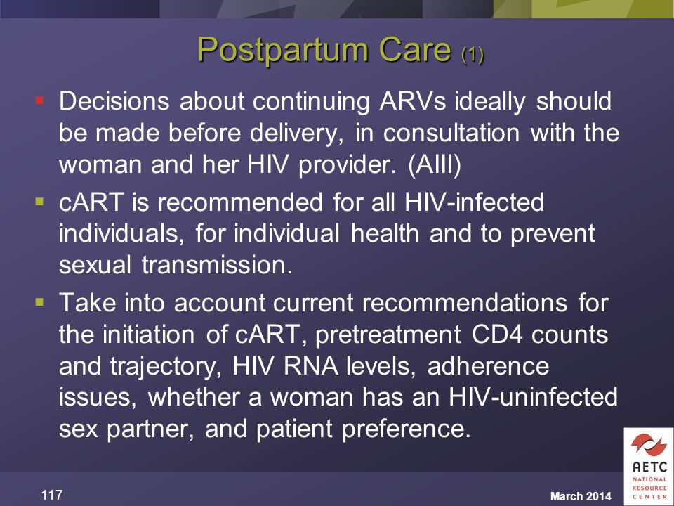 Postpartum Care (1)  Decisions about continuing ARVs ideally should be made before delivery, in consultation with the woman and her HIV provider. (AI