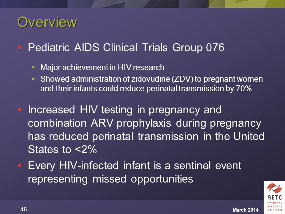 Overview  Pediatric AIDS Clinical Trials Group 076  Major achievement in HIV research  Showed administration of zidovudine (ZDV) to pregnant women