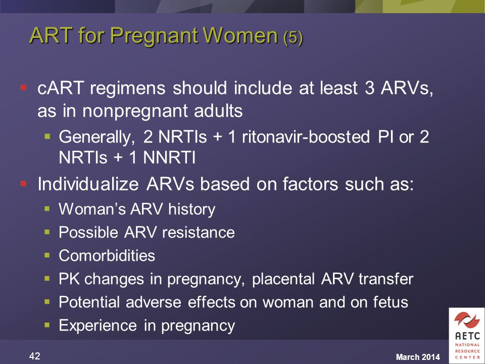 ART for Pregnant Women (5)  cART regimens should include at least 3 ARVs, as in nonpregnant adults  Generally, 2 NRTIs + 1 ritonavir-boosted PI or 2