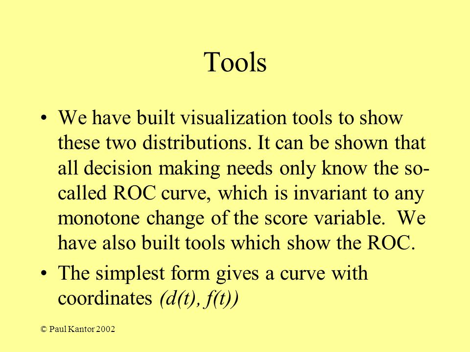 © Paul Kantor 2002 Tools We have built visualization tools to show these two distributions. It can be shown that all decision making needs only know t