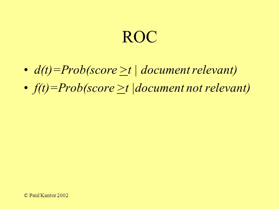© Paul Kantor 2002 ROC d(t)=Prob(score >t | document relevant) f(t)=Prob(score >t |document not relevant)