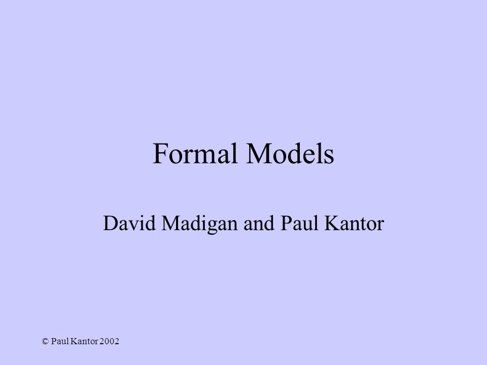 © Paul Kantor 2002 Formal Models David Madigan and Paul Kantor