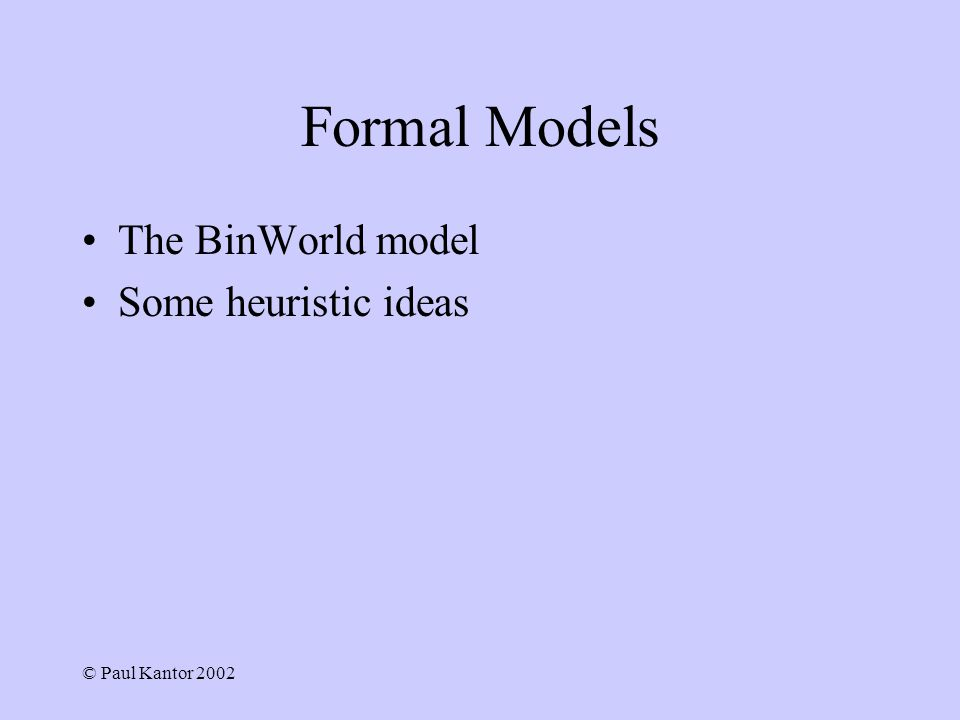 © Paul Kantor 2002 Formal Models The BinWorld model Some heuristic ideas