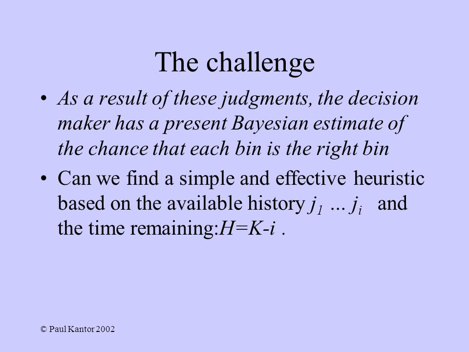 © Paul Kantor 2002 The challenge As a result of these judgments, the decision maker has a present Bayesian estimate of the chance that each bin is the