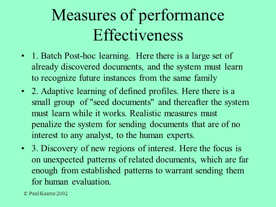 © Paul Kantor 2002 Measures of performance Effectiveness 1. Batch Post-hoc learning. Here there is a large set of already discovered documents, and th
