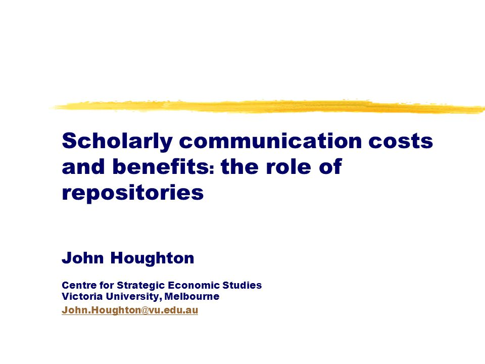 Scholarly communication costs and benefits : the role of repositories John Houghton Centre for Strategic Economic Studies Victoria University, Melbour
