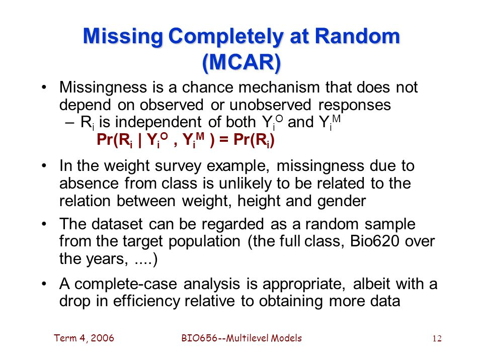 Term 4, 2006BIO656--Multilevel Models 12 Missing Completely at Random (MCAR) Missingness is a chance mechanism that does not depend on observed or unobserved responses –R i is independent of both Y i O and Y i M Pr(R i | Y i O, Y i M ) = Pr(R i ) In the weight survey example, missingness due to absence from class is unlikely to be related to the relation between weight, height and gender The dataset can be regarded as a random sample from the target population (the full class, Bio620 over the years,....) A complete-case analysis is appropriate, albeit with a drop in efficiency relative to obtaining more data