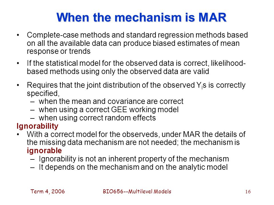 Term 4, 2006BIO656--Multilevel Models 16 When the mechanism is MAR Complete-case methods and standard regression methods based on all the available data can produce biased estimates of mean response or trends If the statistical model for the observed data is correct, likelihood- based methods using only the observed data are valid Requires that the joint distribution of the observed Y i s is correctly specified, –when the mean and covariance are correct –when using a correct GEE working model –when using correct random effects Ignorability With a correct model for the observeds, under MAR the details of the missing data mechanism are not needed; the mechanism is ignorable –Ignorability is not an inherent property of the mechanism –It depends on the mechanism and on the analytic model