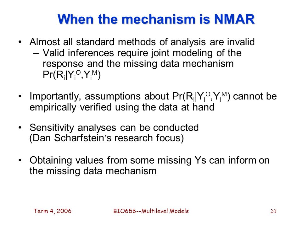 Term 4, 2006BIO656--Multilevel Models 20 When the mechanism is NMAR Almost all standard methods of analysis are invalid –Valid inferences require joint modeling of the response and the missing data mechanism Pr(R i |Y i O,Y i M ) Importantly, assumptions about Pr(R i |Y i O,Y i M ) cannot be empirically verified using the data at hand Sensitivity analyses can be conducted (Dan Scharfstein ' s research focus) Obtaining values from some missing Ys can inform on the missing data mechanism