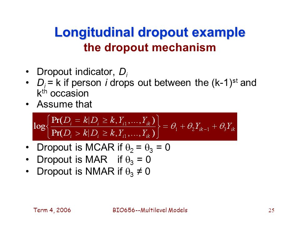 Term 4, 2006BIO656--Multilevel Models 25 Longitudinal dropout example Longitudinal dropout example the dropout mechanism Dropout indicator, D i D i = k if person i drops out between the (k-1) st and k th occasion Assume that Dropout is MCARif  2 =  3 = 0 Dropout is MAR if  3 = 0 Dropout is NMARif  3 ≠ 0