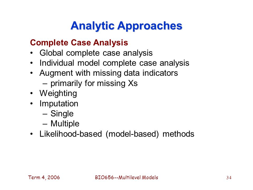 Term 4, 2006BIO656--Multilevel Models 34 Analytic Approaches Complete Case Analysis Global complete case analysis Individual model complete case analysis Augment with missing data indicators –primarily for missing Xs Weighting Imputation –Single –Multiple Likelihood-based (model-based) methods