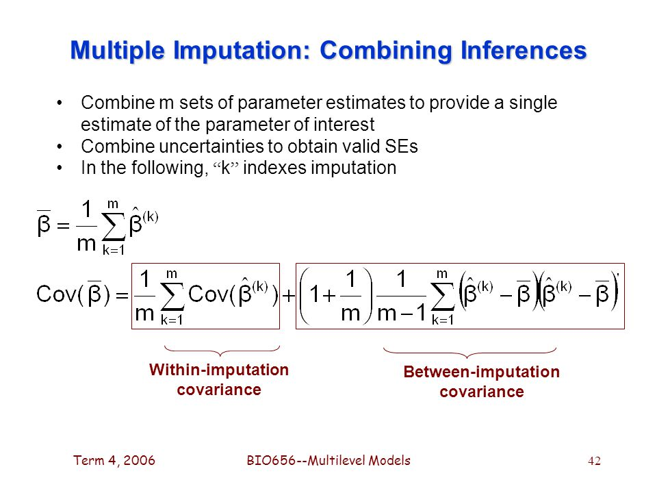Term 4, 2006BIO656--Multilevel Models 42 Multiple Imputation: Combining Inferences Combine m sets of parameter estimates to provide a single estimate of the parameter of interest Combine uncertainties to obtain valid SEs In the following, k indexes imputation Within-imputation covariance Between-imputation covariance