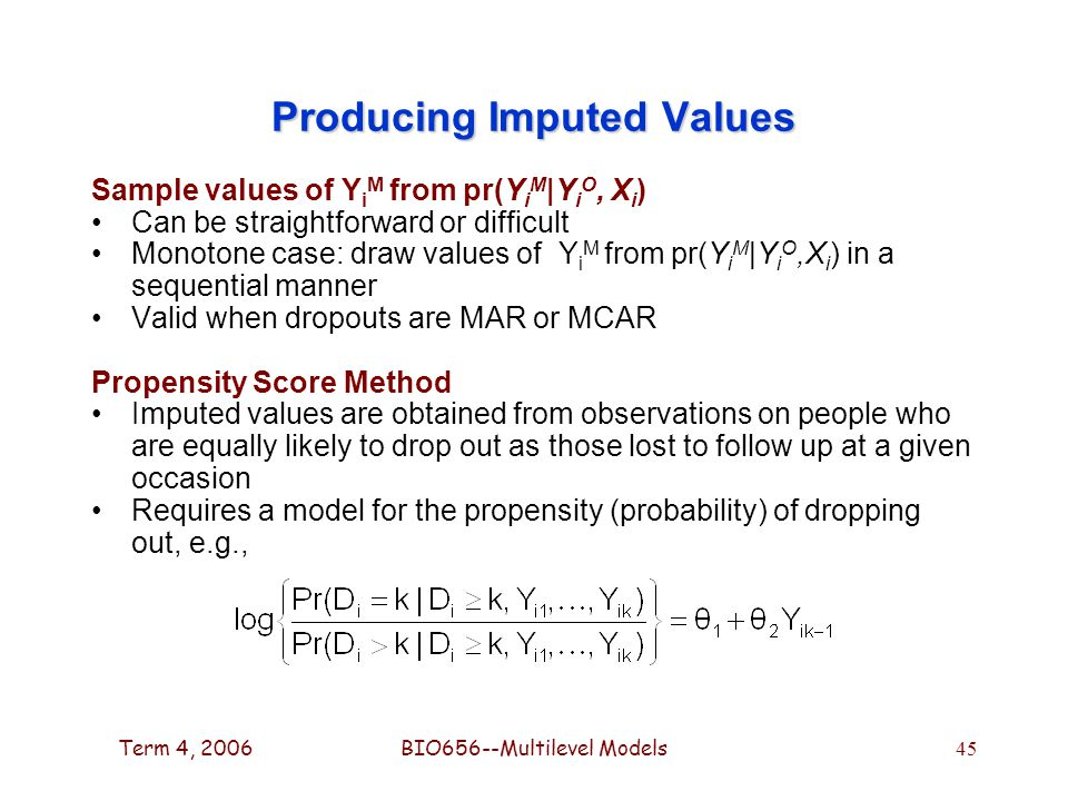 Term 4, 2006BIO656--Multilevel Models 45 Producing Imputed Values Sample values of Y i M from pr(Y i M |Y i O, X i ) Can be straightforward or difficult Monotone case: draw values of Y i M from pr(Y i M |Y i O,X i ) in a sequential manner Valid when dropouts are MAR or MCAR Propensity Score Method Imputed values are obtained from observations on people who are equally likely to drop out as those lost to follow up at a given occasion Requires a model for the propensity (probability) of dropping out, e.g.,