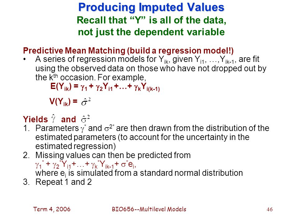 Term 4, 2006BIO656--Multilevel Models 46 Producing Imputed Values Producing Imputed Values Recall that Y is all of the data, not just the dependent variable Predictive Mean Matching (build a regression model!) A series of regression models for Y ik, given Y i1, …,Y ik-1, are fit using the observed data on those who have not dropped out by the k th occasion.