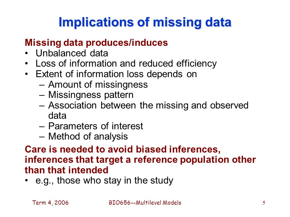 Term 4, 2006BIO656--Multilevel Models 5 Implications of missing data Missing data produces/induces Unbalanced data Loss of information and reduced efficiency Extent of information loss depends on –Amount of missingness –Missingness pattern –Association between the missing and observed data –Parameters of interest –Method of analysis Care is needed to avoid biased inferences, inferences that target a reference population other than that intended e.g., those who stay in the study