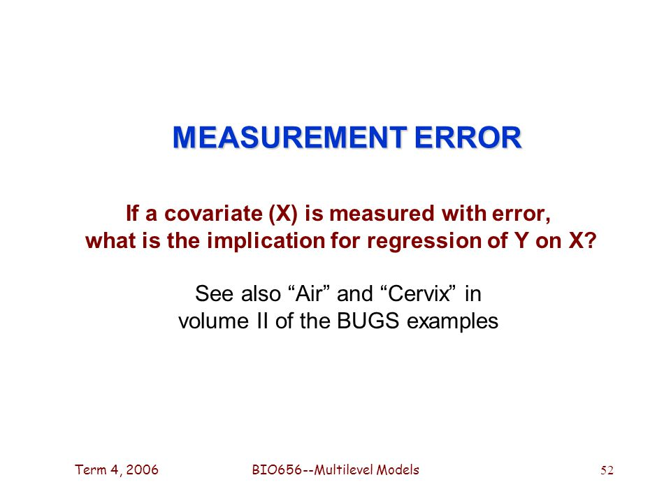 Term 4, 2006BIO656--Multilevel Models 52 MEASUREMENT ERROR If a covariate (X) is measured with error, what is the implication for regression of Y on X.