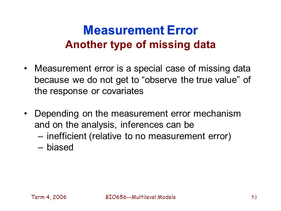 Term 4, 2006BIO656--Multilevel Models 53 Measurement Error Measurement Error Another type of missing data Measurement error is a special case of missing data because we do not get to observe the true value of the response or covariates Depending on the measurement error mechanism and on the analysis, inferences can be –inefficient (relative to no measurement error) –biased
