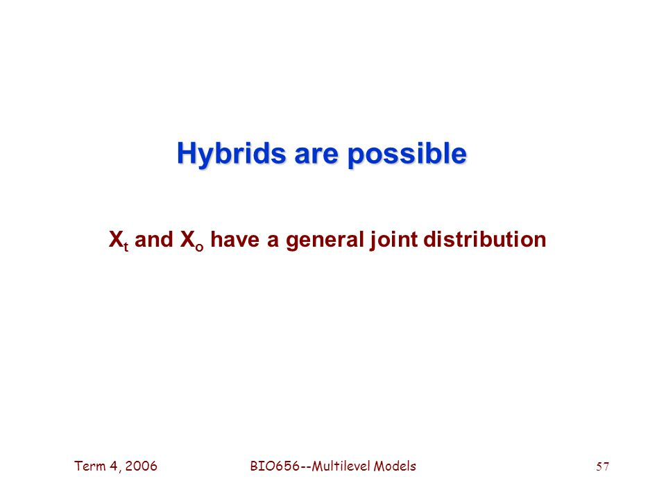 Term 4, 2006BIO656--Multilevel Models 57 Hybrids are possible X t and X o have a general joint distribution