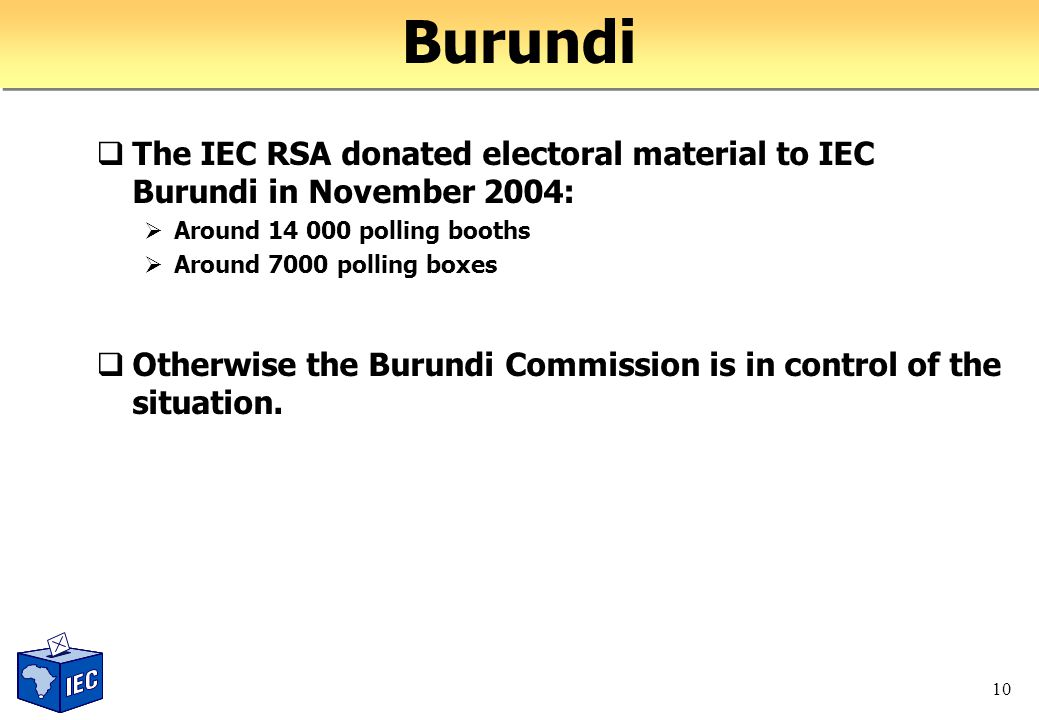10 Burundi  The IEC RSA donated electoral material to IEC Burundi in November 2004:  Around 14 000 polling booths  Around 7000 polling boxes  Otherwise the Burundi Commission is in control of the situation.