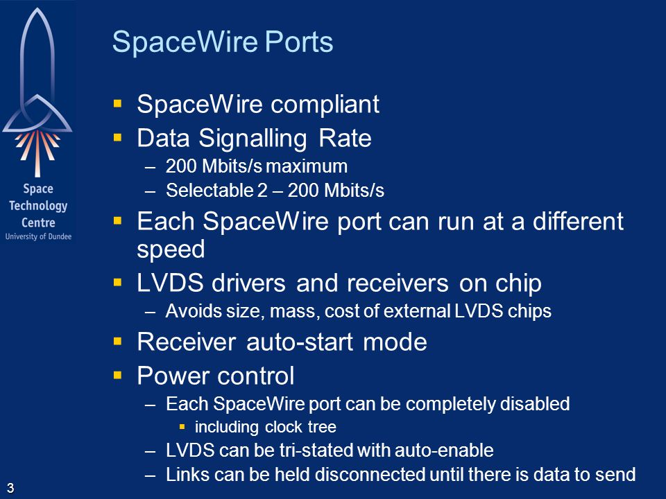 4 Parallel Ports  Parallel ports to support connection to –Processors –Simple logic  8-bit data + control/data flag  FIFO type interface  Operate at speed of SpaceWire links –i.e.