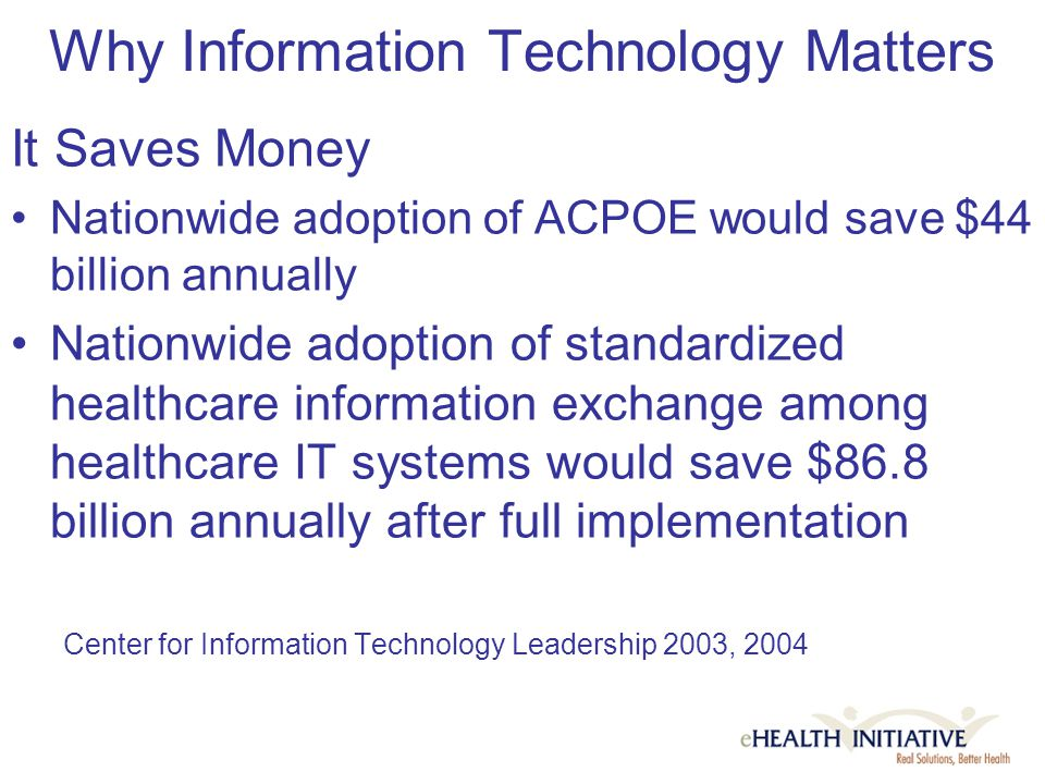 Why Information Technology Matters It Saves Money Nationwide adoption of ACPOE would save $44 billion annually Nationwide adoption of standardized healthcare information exchange among healthcare IT systems would save $86.8 billion annually after full implementation Center for Information Technology Leadership 2003, 2004