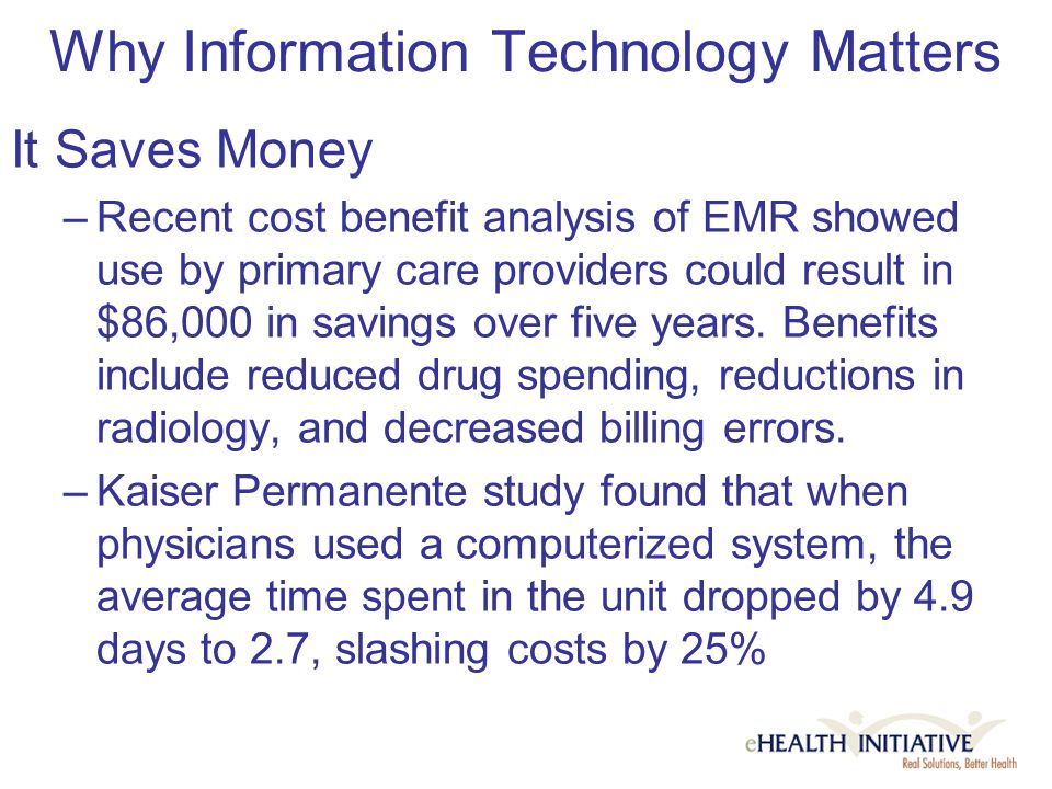 Why Information Technology Matters It Saves Money –Recent cost benefit analysis of EMR showed use by primary care providers could result in $86,000 in savings over five years.