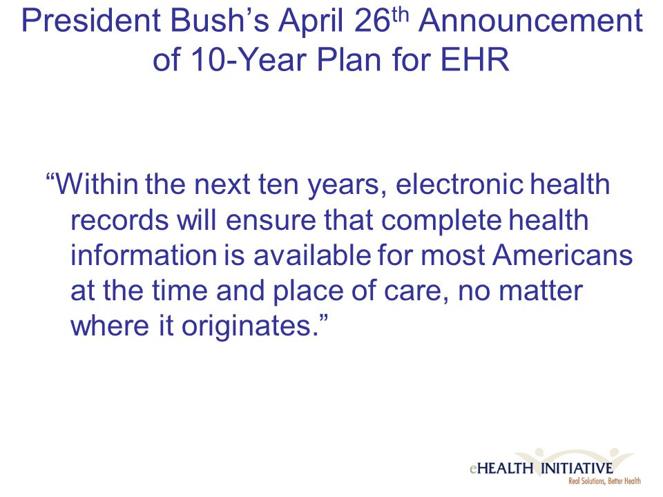 President Bush's April 26 th Announcement of 10-Year Plan for EHR Within the next ten years, electronic health records will ensure that complete health information is available for most Americans at the time and place of care, no matter where it originates.