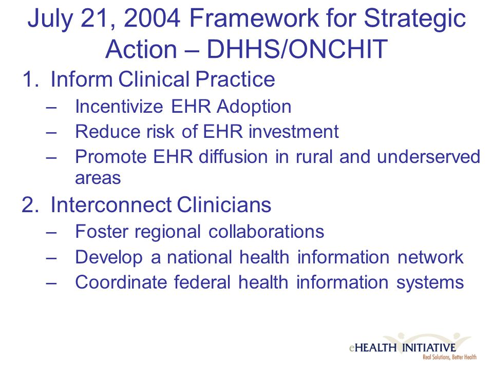 July 21, 2004 Framework for Strategic Action – DHHS/ONCHIT 1.Inform Clinical Practice –Incentivize EHR Adoption –Reduce risk of EHR investment –Promote EHR diffusion in rural and underserved areas 2.Interconnect Clinicians –Foster regional collaborations –Develop a national health information network –Coordinate federal health information systems