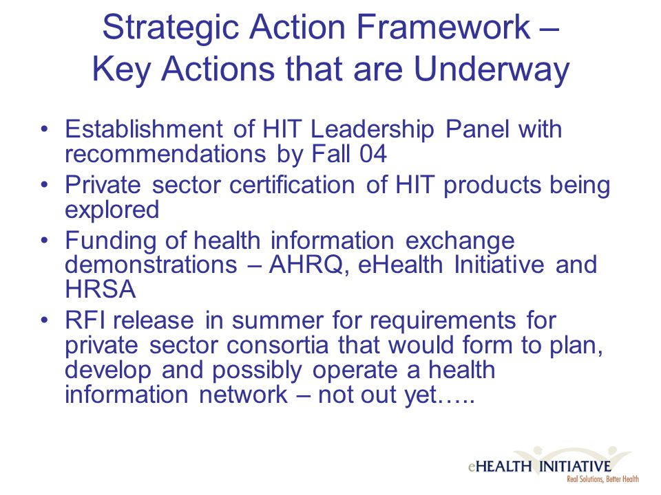 Strategic Action Framework – Key Actions that are Underway Establishment of HIT Leadership Panel with recommendations by Fall 04 Private sector certification of HIT products being explored Funding of health information exchange demonstrations – AHRQ, eHealth Initiative and HRSA RFI release in summer for requirements for private sector consortia that would form to plan, develop and possibly operate a health information network – not out yet…..