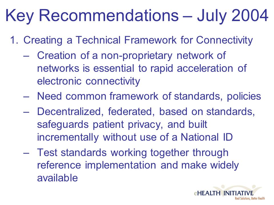 Key Recommendations – July 2004 1.Creating a Technical Framework for Connectivity –Creation of a non-proprietary network of networks is essential to rapid acceleration of electronic connectivity –Need common framework of standards, policies –Decentralized, federated, based on standards, safeguards patient privacy, and built incrementally without use of a National ID –Test standards working together through reference implementation and make widely available
