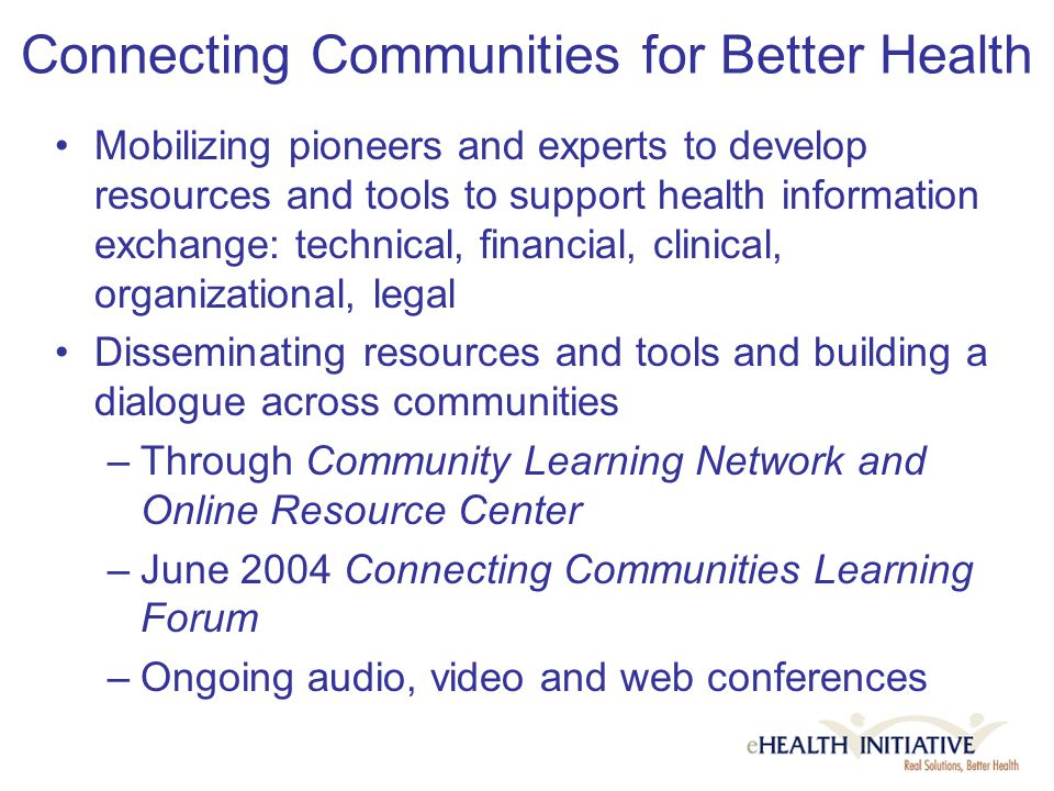 Connecting Communities for Better Health Mobilizing pioneers and experts to develop resources and tools to support health information exchange: technical, financial, clinical, organizational, legal Disseminating resources and tools and building a dialogue across communities –Through Community Learning Network and Online Resource Center –June 2004 Connecting Communities Learning Forum –Ongoing audio, video and web conferences