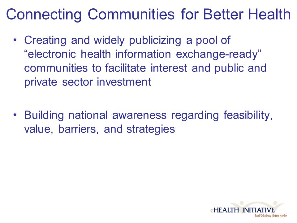 Connecting Communities for Better Health Creating and widely publicizing a pool of electronic health information exchange-ready communities to facilitate interest and public and private sector investment Building national awareness regarding feasibility, value, barriers, and strategies