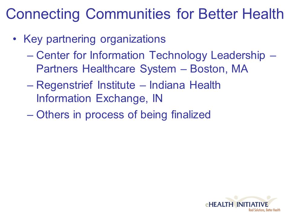 Connecting Communities for Better Health Key partnering organizations –Center for Information Technology Leadership – Partners Healthcare System – Boston, MA –Regenstrief Institute – Indiana Health Information Exchange, IN –Others in process of being finalized