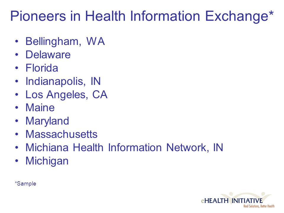 Pioneers in Health Information Exchange* Bellingham, WA Delaware Florida Indianapolis, IN Los Angeles, CA Maine Maryland Massachusetts Michiana Health Information Network, IN Michigan *Sample