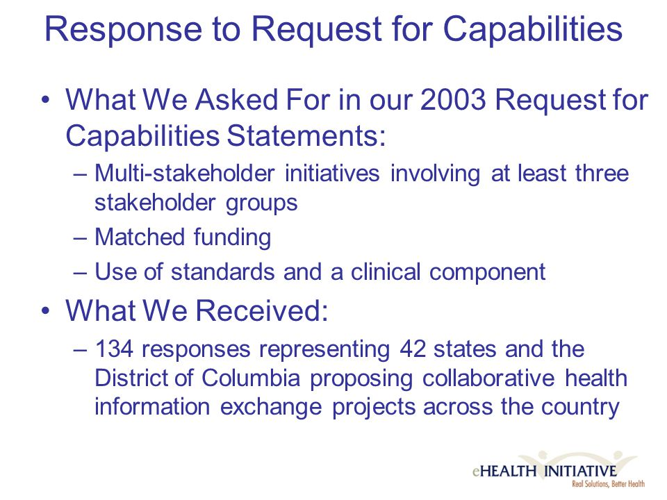 Response to Request for Capabilities What We Asked For in our 2003 Request for Capabilities Statements: –Multi-stakeholder initiatives involving at least three stakeholder groups –Matched funding –Use of standards and a clinical component What We Received: –134 responses representing 42 states and the District of Columbia proposing collaborative health information exchange projects across the country