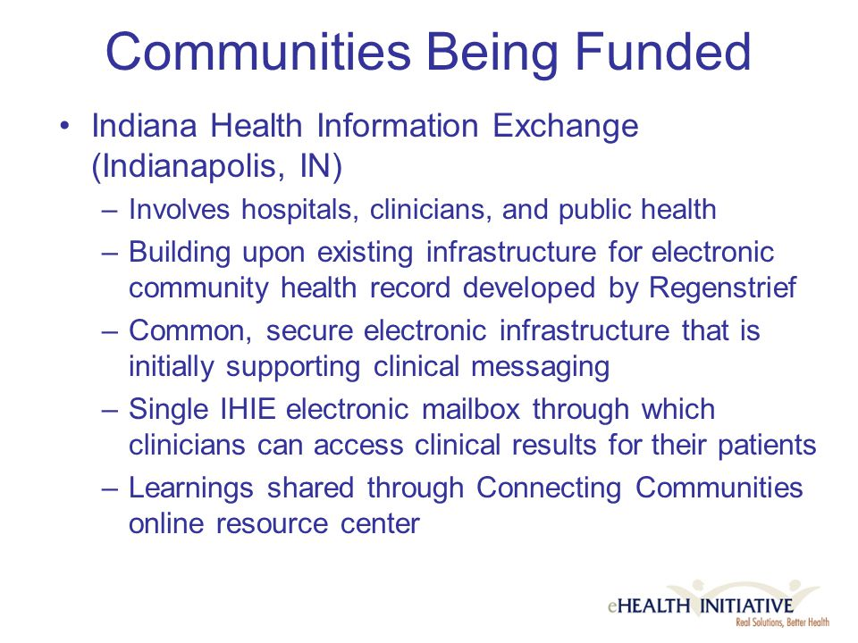 Communities Being Funded Indiana Health Information Exchange (Indianapolis, IN) –Involves hospitals, clinicians, and public health –Building upon existing infrastructure for electronic community health record developed by Regenstrief –Common, secure electronic infrastructure that is initially supporting clinical messaging –Single IHIE electronic mailbox through which clinicians can access clinical results for their patients –Learnings shared through Connecting Communities online resource center