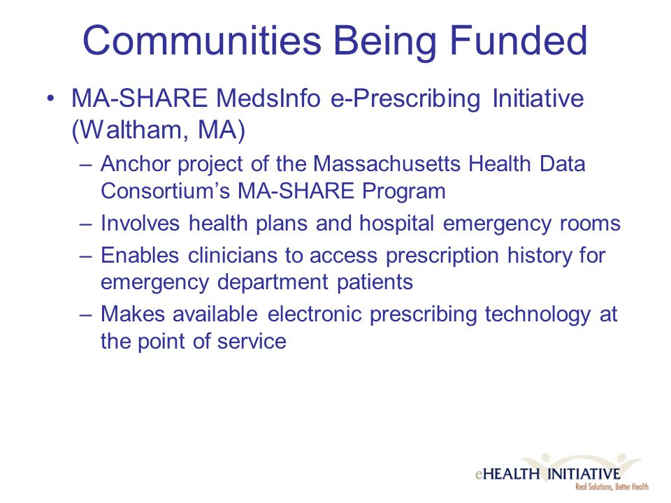 Communities Being Funded MA-SHARE MedsInfo e-Prescribing Initiative (Waltham, MA) –Anchor project of the Massachusetts Health Data Consortium's MA-SHARE Program –Involves health plans and hospital emergency rooms –Enables clinicians to access prescription history for emergency department patients –Makes available electronic prescribing technology at the point of service