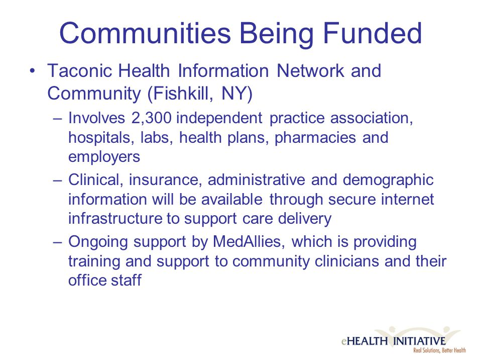 Communities Being Funded Taconic Health Information Network and Community (Fishkill, NY) –Involves 2,300 independent practice association, hospitals, labs, health plans, pharmacies and employers –Clinical, insurance, administrative and demographic information will be available through secure internet infrastructure to support care delivery –Ongoing support by MedAllies, which is providing training and support to community clinicians and their office staff