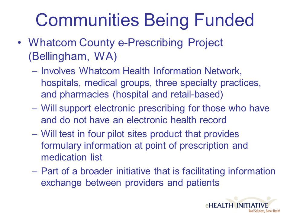 Communities Being Funded Whatcom County e-Prescribing Project (Bellingham, WA) –Involves Whatcom Health Information Network, hospitals, medical groups, three specialty practices, and pharmacies (hospital and retail-based) –Will support electronic prescribing for those who have and do not have an electronic health record –Will test in four pilot sites product that provides formulary information at point of prescription and medication list –Part of a broader initiative that is facilitating information exchange between providers and patients