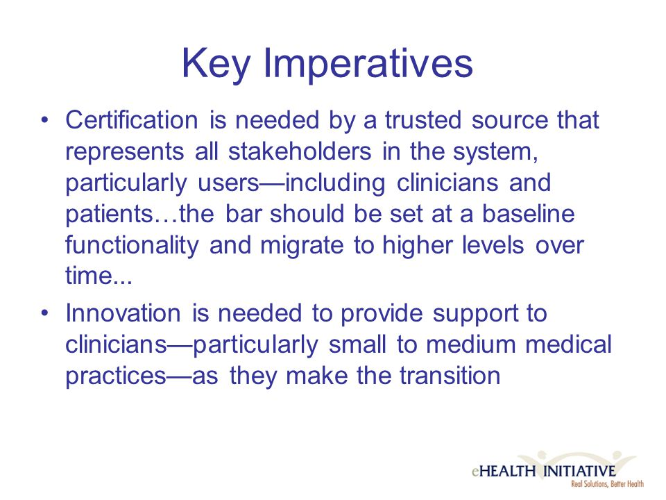 Key Imperatives Certification is needed by a trusted source that represents all stakeholders in the system, particularly users—including clinicians and patients…the bar should be set at a baseline functionality and migrate to higher levels over time...