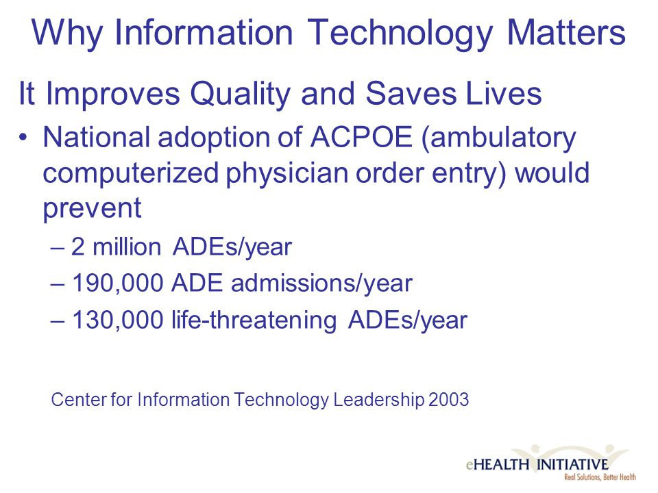 Why Information Technology Matters It Improves Quality and Saves Lives National adoption of ACPOE (ambulatory computerized physician order entry) would prevent –2 million ADEs/year –190,000 ADE admissions/year –130,000 life-threatening ADEs/year Center for Information Technology Leadership 2003
