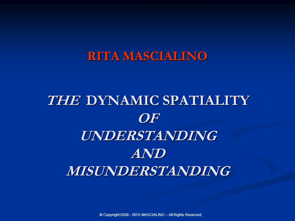 © Copyright 2008 – RITA MASCIALINO – All Rights Reserved. RITA MASCIALINO THE DYNAMIC SPATIALITY OF UNDERSTANDING AND MISUNDERSTANDING