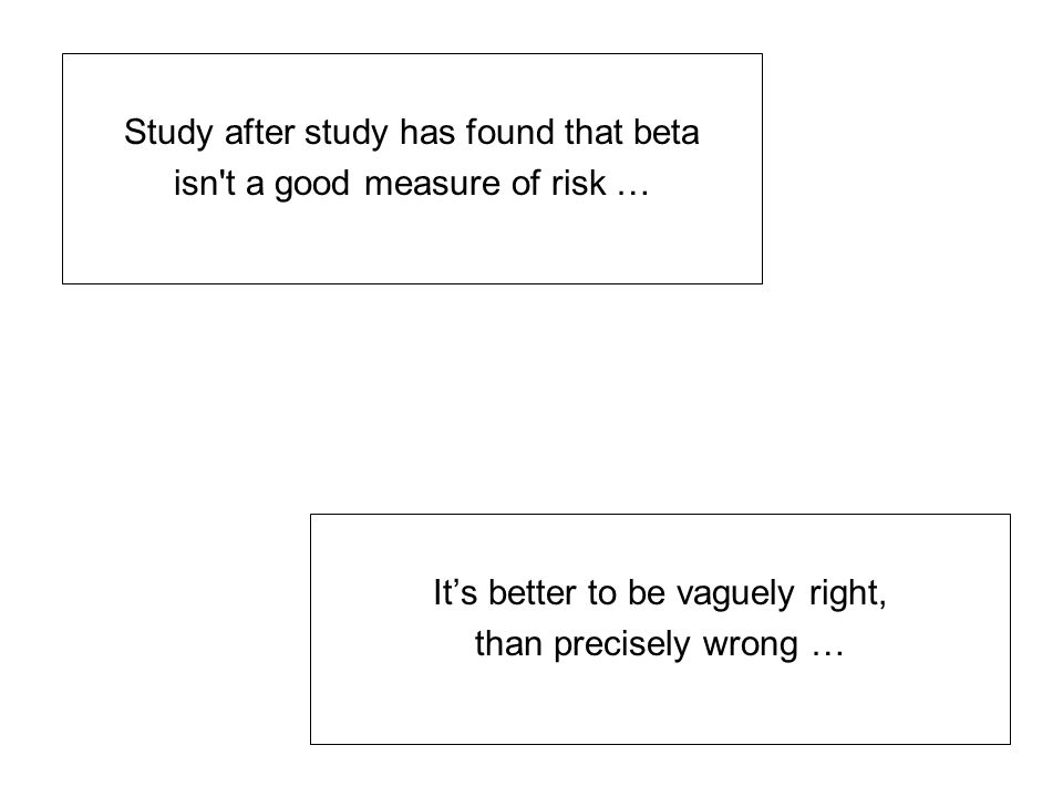 It's better to be vaguely right, than precisely wrong … Study after study has found that beta isn't a good measure of risk …