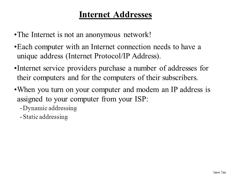 James Tam Internet Addresses The Internet is not an anonymous network.