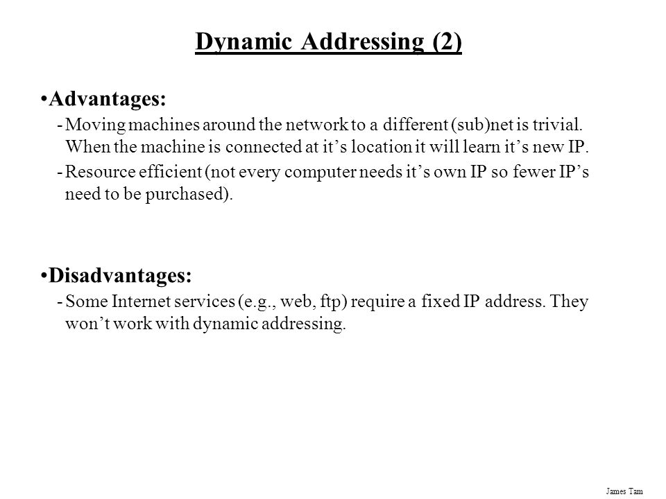 James Tam Dynamic Addressing (2) Advantages: -Moving machines around the network to a different (sub)net is trivial.