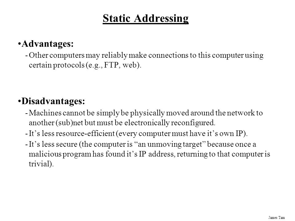 James Tam Static Addressing Advantages: -Other computers may reliably make connections to this computer using certain protocols (e.g., FTP, web).