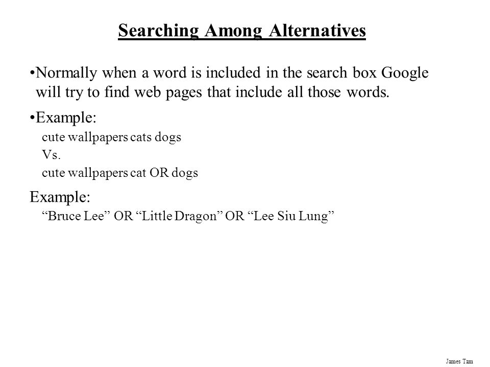 James Tam Searching Among Alternatives Normally when a word is included in the search box Google will try to find web pages that include all those words.